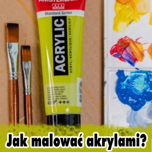 Jak malować farbami akrylowymi? Praktyczny PORADNIK
